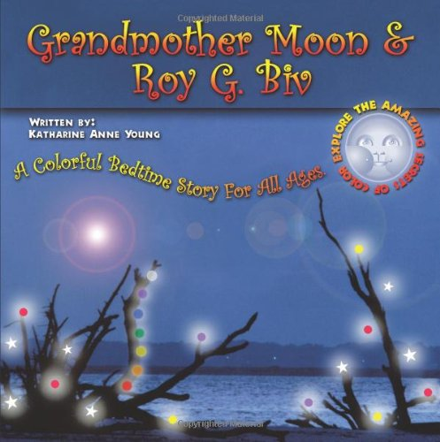 Read Online Grandmother Moon & Roy G. Biv: A Colorful Bedtime Story For All Ages. EXPLORE THE AMAZING SECRETS OF COLOR. ebook