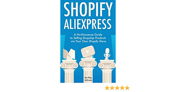 Amazon.com: Shopify AliExpress (E-Commerce Dropshipping): A No-Nonsense Guide to Selling Dropship Products via Your Own Shopify Store eBook: Jim Ray ...