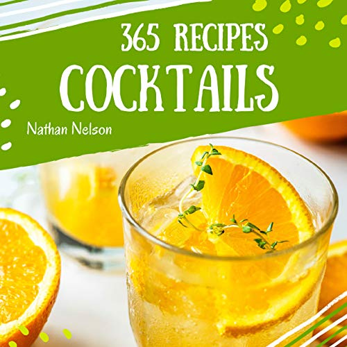 Cocktails 365: Enjoy 365 Days With Amazing Cocktail Recipes In Your Own Cocktail Cookbook! (Easy Cocktail Recipe Book, Cocktail Book For Beginners, Simple Cocktail Recipe Book) [Book 1] by Nathan Nelson