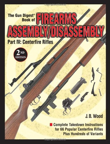 The Gun Digest Book of Firearms Assembly/Disassembly Part IV - Centerfire Rifles (Gun Digest Book of Firearms Assembly/Disassembly: Part 4 Centerfire Rifles)