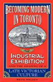 Becoming Modern in Toronto : The Industrial Exhibition and the Shaping of a Late Victorian Culture, Walden, Keith, 0802078702