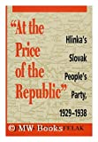 At the Price of the Republic : Hlinka's Slovak People's Party, 1929-1938, Felak, James R., 0822937794