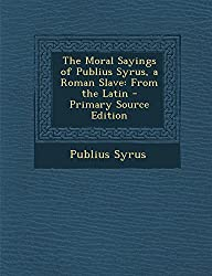 The Moral Sayings of Publius Syrus, a Roman Slave: From the Latin - Primary Source Edition