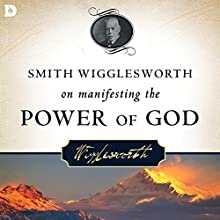 Smith Wigglesworth on Manifesting the Power of God: Walking in God's Anointing Every Day of the Year Audiobook by Smith Wigglesworth Narrated by Tim Côté