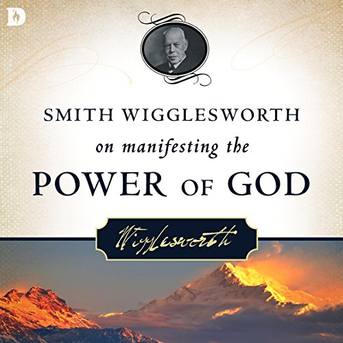 Smith Wigglesworth on Manifesting the Power of God: Walking in God's Anointing Every Day of the Year by Destiny Image Publishers