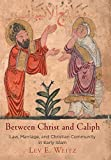 Between Christ and Caliph: Law, Marriage, and Christian Community in Early Islam (Divinations: Rereading Late Ancient Religion)