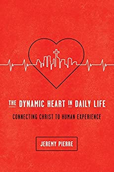 The Dynamic Heart in Daily Life: Connecting Christ to Human Experience by [Pierre, Jeremy]