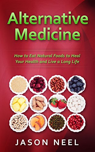 Alternative Medicine: How to Eat Natural Foods to Heal Your Health and Live a Long Life (Alternative Medicine, Natural Food, Organic Food, Healing Food, Book 1) by [Neel, Jason]
