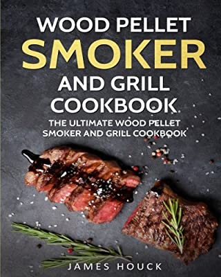 Wood Pellet Smoker and Grill Cookbook: The Ultimate Wood Pellet Smoker and Grill Cookbook: Simple and Delicious Wood Pellet Smoker and Grill Recipes ... Whole Family (Barbeque Cookbook) (Volume 2)
