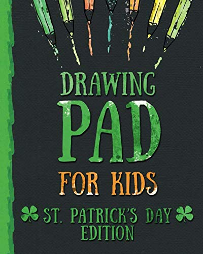 Drawing Pad for Kids - St. Patrick's Day Edition: Creative Blank Sketch Book for Boys and Girls Ages 3, 4, 5, 6, 7, 8, 9, and 10 Years Old - An Arts ... Doodling and Painting on St. Patricks Day]()