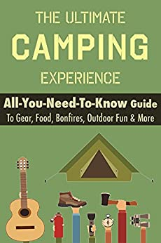 Camping: The Ultimate Camping Experience: Your All-You-Need-To-Know Guide To Gear, Food, Bonfires, Outdoor Fun & More by [Nero, Thomas]