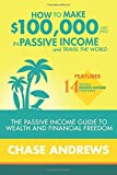 How to Make 100,000 per Year in Passive Income and Travel the World: The Passive Income Guide to Wealth and Financial Freedom - Features 14 Proven ... and How to Use Them to Make 100K Per Year