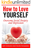 How to Love Yourself: Overcome Social Anxiety and Depression (Social Anxiety and Depression Books)