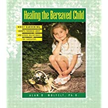 Healing The Bereaved Child: Grief Gardening, Growth Through Grief & Other Touchstones for Caregivers by Alan Wolfelt (1995-10-31)