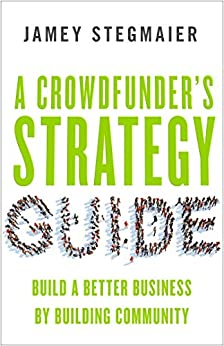 A Crowdfunder's Strategy Guide: Build a Better Business by Building Community by [Stegmaier, Jamey]