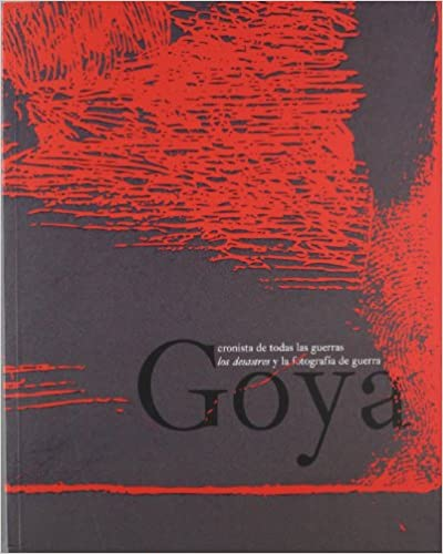 Goya Chronicler of War: Los Desastres and the Photography of War