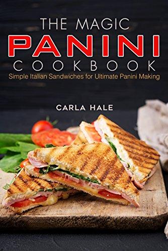The Magic Panini Cookbook: Simple Italian Sandwiches for Ultimate Panini Making by Carla Hale
