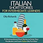 Italian Short Stories for Intermediate Learners: Eight Unconventional Short Stories to Grow Your Vocabulary and Learn Italian the Fun Way! | Olly Richards