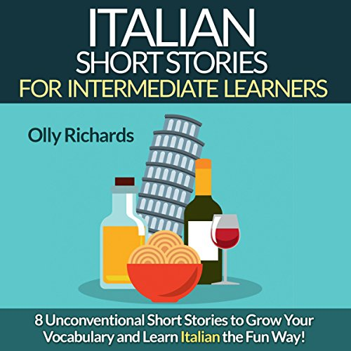 Italian Short Stories for Intermediate Learners: Eight Unconventional Short Stories to Grow Your Vocabulary and Learn Italian the Fun Way! by Olly Richards Publishing