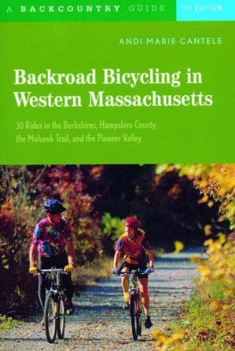 Backroad Bicycling in Western Massachusetts: 30 Rides in the Berkshires, Hampshire County, the Mohawk Trail, and the Pioneer Valley, First Edition