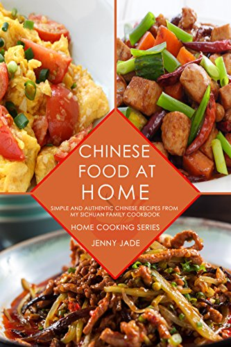 Chinese Food At Home: Simple and Authentic Chinese Recipes from My Sichuan Family Cookbook (Home Cooking Series, Real Sichuan Chinese Cookbook, Chinese Cooking, Szechuan Cuisine) by Jenny Jade