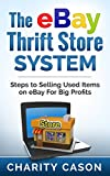 The eBay Thrift Store System: Steps To Selling Used Items on eBay for Big Profits