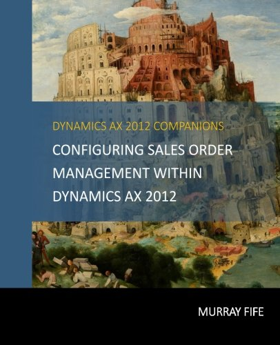 Configuring Sales Order Management Within Dynamics AX 2012 (Dynamics AX 2012 Barebones Configuration Guides) (Volume 10)