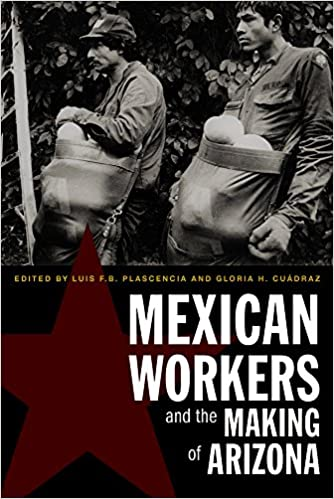 Mexican Workers And The Making Of Arizona Luis F B Plascencia
