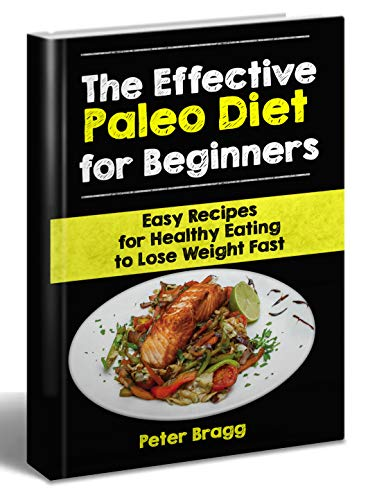 The Effective Paleo Diet for Beginners: Easy Recipes for Healthy Eating to Lose Weight Fast (paleo beginners guide, weight loss products, weight loss for beginners) by Peter Bragg