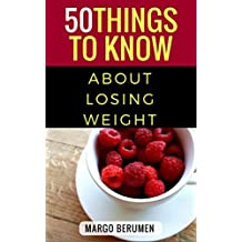 50 Things To Know About Losing Weight: Keeping it healthy, smart and in the budget.