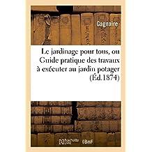 Le Jardinage Pour Tous, Ou Guide Pratique Des Travaux À Exécuter Au Jardin Potager (Sciences) (French Edition)