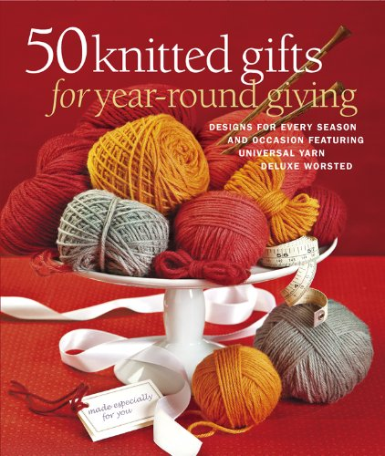 50 Knitted Gifts for Year-Round Giving: Designs for Every Season and Occasion Featuring Universal Yarn Deluxe Worsted by Sterling Publishing