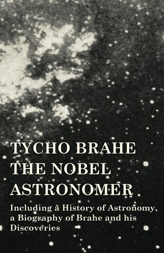 Tycho Brahe - The Nobel Astronomer - Including a History of Astronomy, a Biography of Brahe and his Discoveries ebook