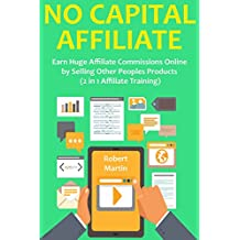 NO CAPITAL AFFILIATE: Earn Huge Affiliate Commissions Online  by Selling Other Peoples Products  (2 in 1 Affiliate Training)