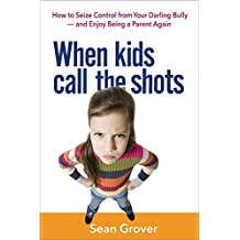 When Kids Call the Shots: How to Seize Control from Your Darling Bully -- and Enjoy Being a Parent Again