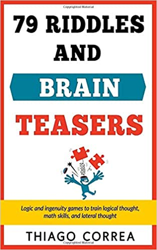 79 Riddles Brain Teasers And Logical Puzzles With Answers Logic And Ingenuity Games To Train Logical Thought Math Skills And Lateral Thought Correa Thiago 9781974534463 Amazon Com Books
