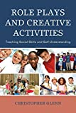 Role Plays and Creative Activities : Teaching Social Skills and Self-Understanding, Glenn, Christopher, 147581271X