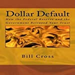 Dollar Default: How the Federal Reserve and the Government Betrayed Your Trust | Bill Cross