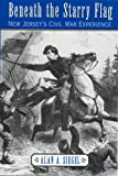 Beneath the Starry Flag : New Jersey's Civil War Experience, Siegel, Alan A., 0813529387