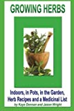 Growing Herbs: Indoors, in Pots, in the Garden, Herb Recipes And a Medicinal List