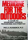 Medicine for the Outdoors : A Guide to Emergency Medical Procedures and First Aid for Wilderness Travelers, Auerbach, Paul S., 0316059293