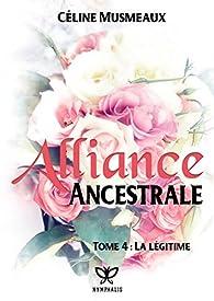 Alliance Ancestrale, tome 4 : La légitime par Céline Musmeaux