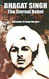 Bhagat Singh - The Eternal Rebel