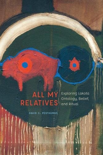 All My Relatives: Exploring Lakota Ontology, Belief, and Ritual (New Visions in Native American and Indigenous Studies)