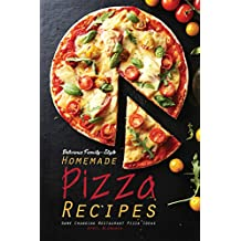 Delicious Family-Style Homemade Pizza Recipes: Game Changing Restaurant Pizza Ideas