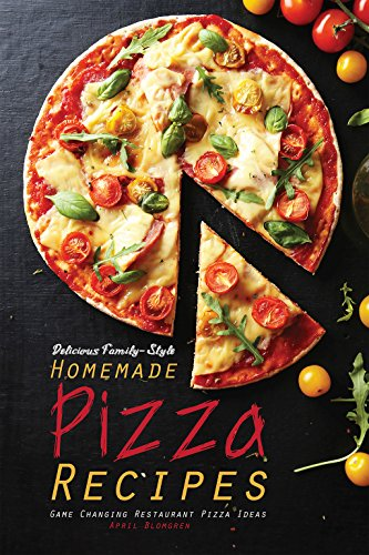 Delicious Family-Style Homemade Pizza Recipes: Game Changing Restaurant Pizza Ideas by April Blomgren