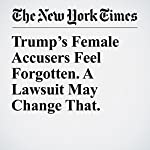 Trump's Female Accusers Feel Forgotten. A Lawsuit May Change That. | Megan Twohey