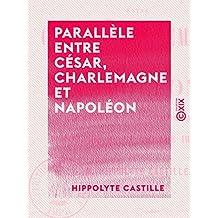 Parallèle entre César, Charlemagne et Napoléon - L'empire et la démocratie - Philosophie de la légende impériale (French Edition)