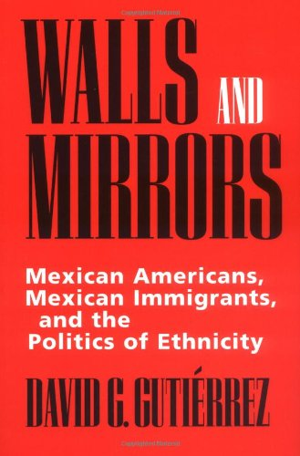 Walls and Mirrors: Mexican Americans, Mexican Immigrants, and the Politics of Ethnicity