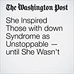 She Inspired Those with down Syndrome as Unstoppable — until She Wasn't | Theresa Vargas